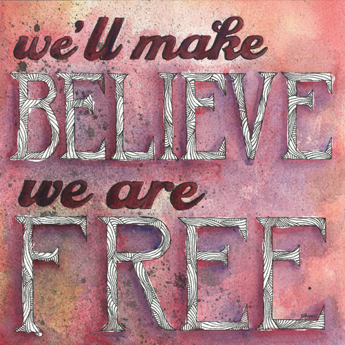 We'll make believe we are free.