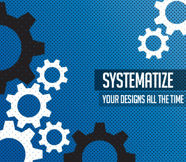 Systematize your designs all the time