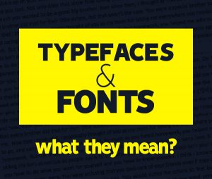 Typefaces and fonts, what they mean