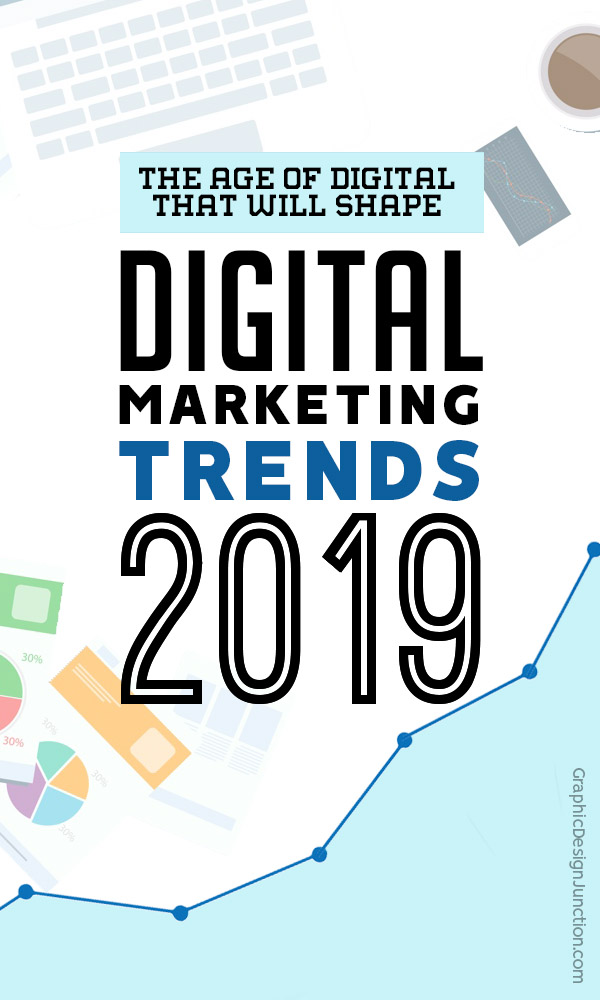 The Age of Digital – 7 Trends That Will Shape Digital Marketing in 2019