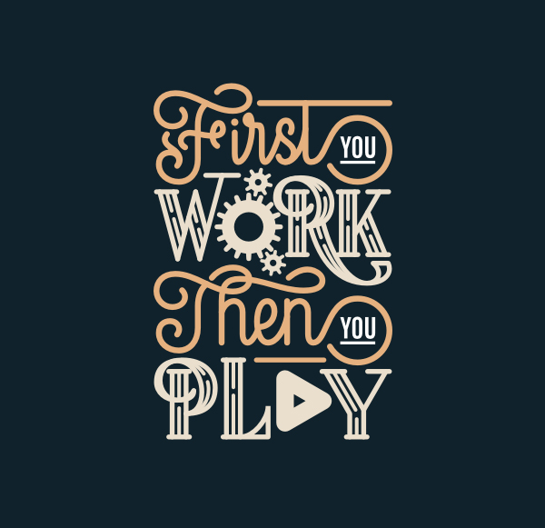 First You Work Then You Play