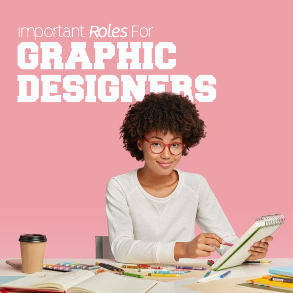 3 Important Roles For Graphic Designers In Any Business